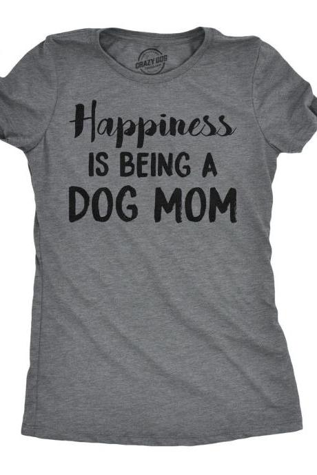 Happiness Is Being A Dog Mom Shirt, Best Dog Mom Ever, Funny Dog Shirt, Womens Dog T shirt, Gift for Dog Lovers, Shirt for Dog Owners