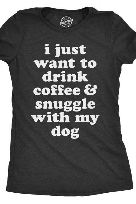Funny Dog Shirt, Coffee Shirt, Womens Dog Shirt, Dog Puppy Shirts, I Just Want to Drink Coffee and Snuggle with My Dog