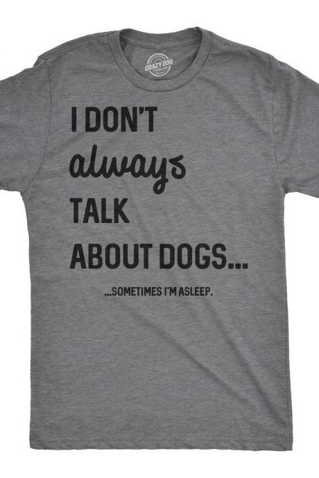 I Dont Always Talk About Dogs, Sometimes I'm Asleep, New Dog Owners Presents, Funny Dog Shirt, Mens Dog T shirt, Gift for Dog Lovers
