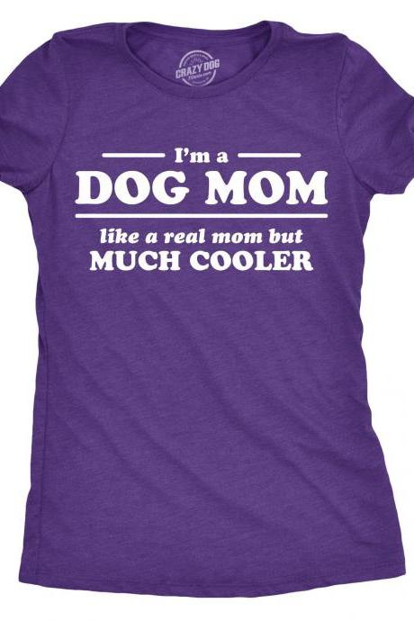 Funny Dog Shirt, Dog Mom Shirt, Womens Dog T shirt, Shirt for Dog Lover, Gift for Dog Owner, Im A Dog Mom Like A Real Mom but Much Cooler
